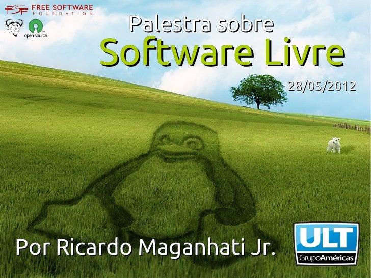Palestra sobre        Software Livre                            28/05/2012Por Ricardo Maganhati Jr.