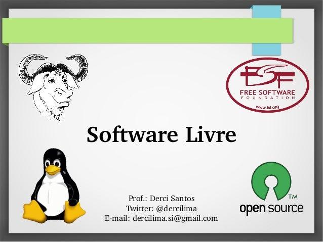SoftwareLivre Prof.:DerciSantos Twitter:@dercilima Email:dercilima.si@gmail.com