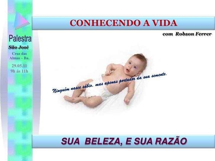 CONHECENDO A VIDA<br />com  Robson Ferrer<br />Palestra<br />São José<br />Cruz das Almas – Ba.<br />29.05.11<br />9h ás 1...