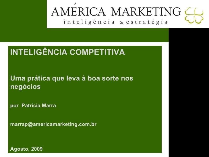 INTELIGÊNCIA COMPETITIVA Uma prática que leva à boa sorte nos negócios por  Patricia Marra [email_address] Agosto, 2009