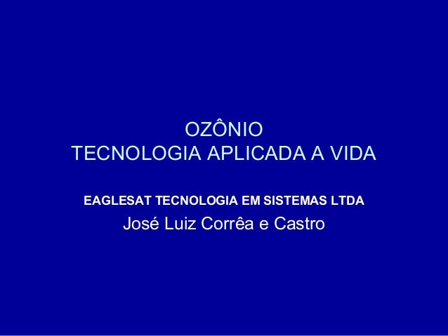 OZÔNIO TECNOLOGIA APLICADA A VIDA EAGLESAT TECNOLOGIA EM SISTEMAS LTDA  José Luiz Corrêa e Castro