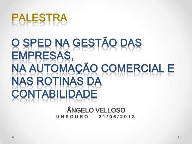 O SPED NA GESTÃO DASEMPRESAS,NA AUTOMAÇÃO COMERCIAL ENAS ROTINAS DACONTABILIDADEPALESTRAÂNGELO VELLOSOU N E O U R O – 2 1 ...