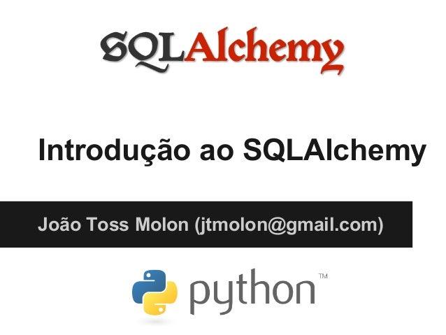 Introdução ao SQLAlchemy João Toss Molon (jtmolon@gmail.com)