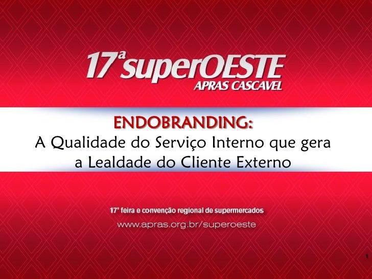 ENDOBRANDING: A Qualidade do Serviço Interno que gera     a Lealdade do Cliente Externo                                   ...
