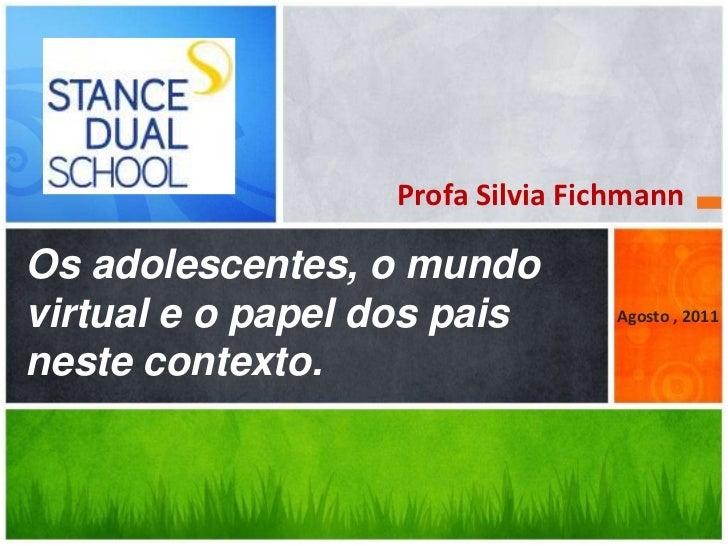 Profa Silvia FichmannOs adolescentes, o mundovirtual e o papel dos pais        Agosto , 2011neste contexto.