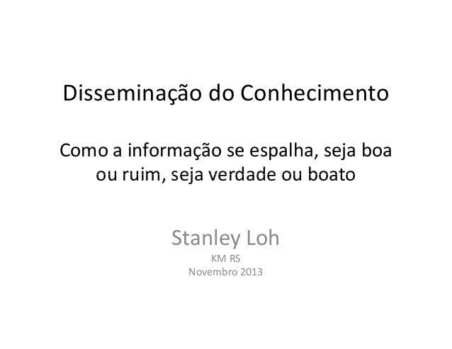 Disseminação do Conhecimento Como a informação se espalha, seja boa ou ruim, seja verdade ou boato  Stanley Loh KM RS Nove...