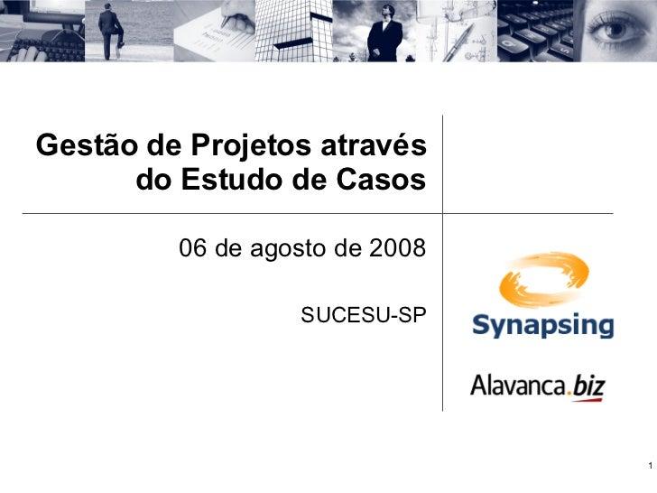 Gestão de Projetos através do Estudo de Casos 06 de agosto de 2008 SUCESU-SP