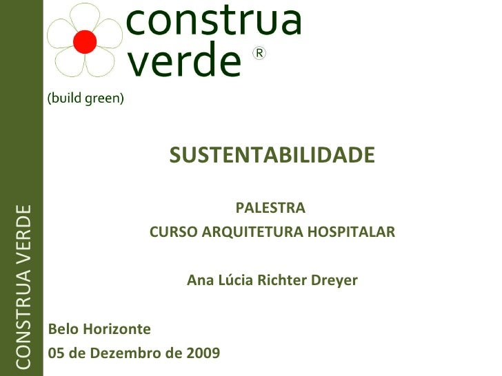 SUSTENTABILIDADE PALESTRA  CURSO ARQUITETURA HOSPITALAR Ana Lúcia Richter Dreyer Belo Horizonte 05 de Dezembro de 2009 CON...
