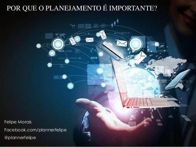 POR QUE O PLANEJAMENTO É IMPORTANTE? Felipe Morais Facebook.com/plannerfelipe @plannerfelipe