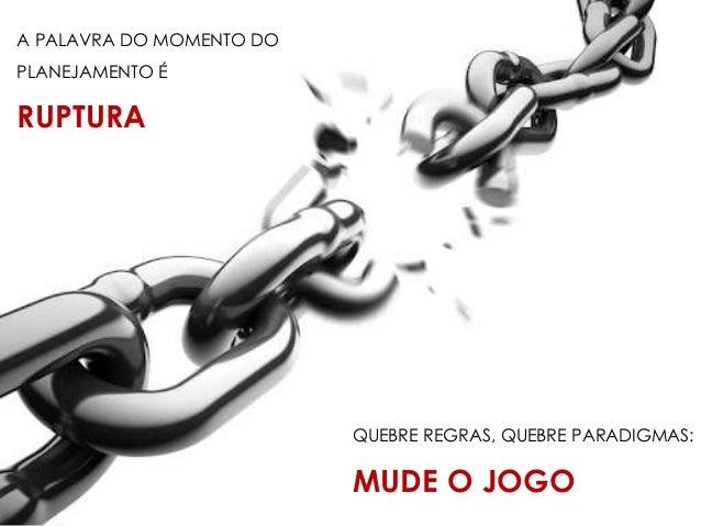 PENSE NA MUDANÇA, NA QUEBRA DE PARADIGMA, MAS NÃO ESQUEÇA DO MAIS IMPORTANTE...