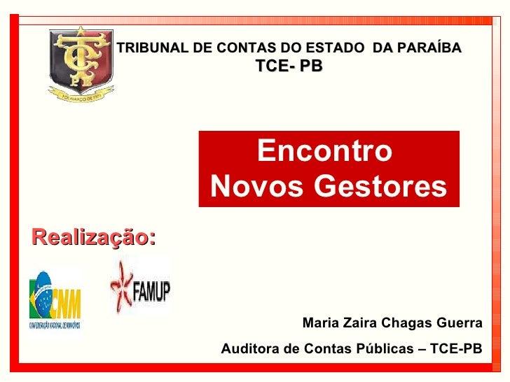 TRIBUNAL DE CONTAS DO ESTADO  DA PARAÍBA  TCE- PB Encontro  Novos Gestores Realização: Maria Zaira Chagas Guerra Auditora ...