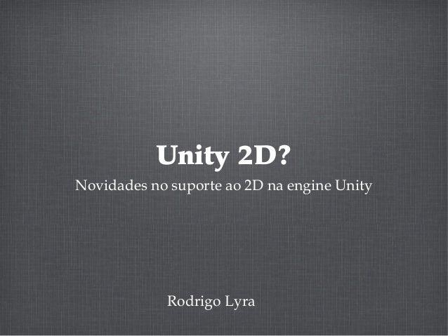 Unity 2D? Novidades no suporte ao 2D na engine Unity Rodrigo Lyra