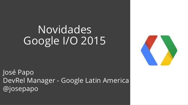Novidades Google I/O 2015 José Papo DevRel Manager - Google Latin America @josepapo