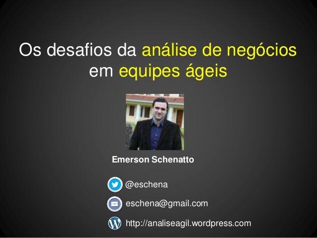 Os desafios da análise de negócios  em equipes ágeis  Emerson Schenatto  @eschena  eschena@gmail.com  http://analiseagil.w...