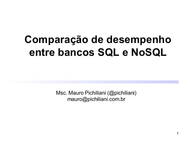 1 Comparação de desempenho entre bancos SQL e NoSQL Msc. Mauro Pichiliani (@pichiliani) mauro@pichiliani.com.br