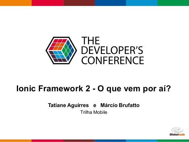 Globalcode – Open4education Ionic Framework 2 - O que vem por aí? Tatiane Aguirres e Márcio Brufatto Trilha Mobile