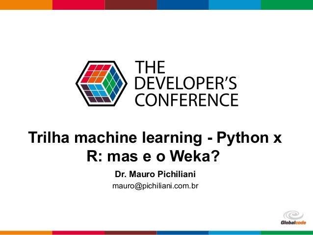 Globalcode – Open4education Trilha machine learning - Python x R: mas e o Weka? Dr. Mauro Pichiliani mauro@pichiliani.com....