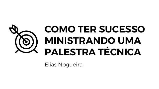 COMO TER SUCESSO MINISTRANDO UMA PALESTRA TÉCNICA Elias Nogueira