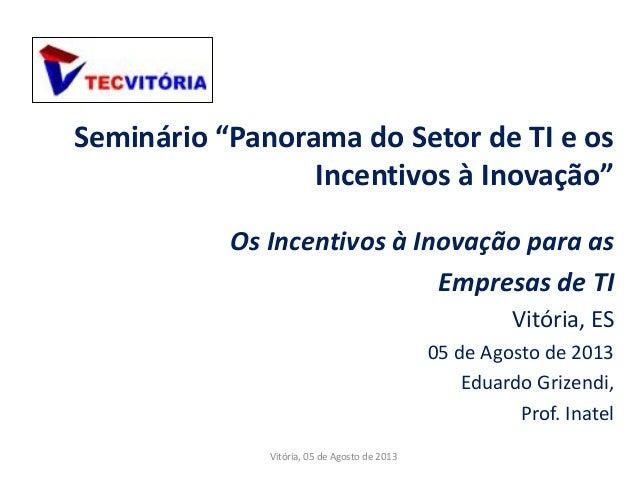 """Seminário """"Panorama do Setor de TI e os Incentivos à Inovação"""" Os Incentivos à Inovação para as Empresas de TI Vitória, ES..."""