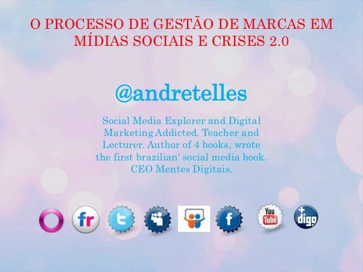 O PROCESSO DE GESTÃO DE MARCAS EM MÍDIAS SOCIAIS E CRISES 2.0<br />@andretelles<br />Social Media Explorer and Digital Mar...