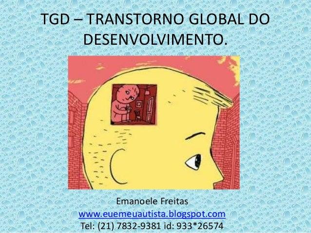 Emanoele Freitas www.euemeuautista.blogspot.com Tel: (21) 7832-9381 id: 933*26574 TGD – TRANSTORNO GLOBAL DO DESENVOLVIMEN...