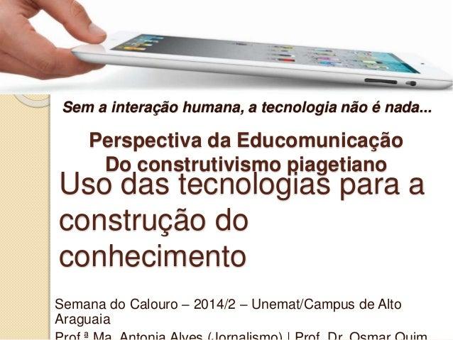 Sem a interação humana, a tecnologia não é nada...  Perspectiva da Educomunicação  Do construtivismo piagetiano  Uso das t...