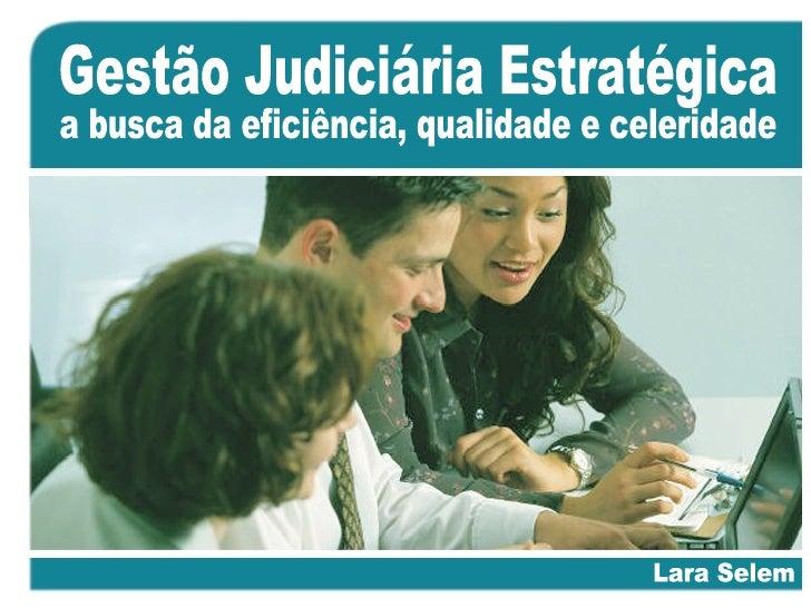 Gestão Judiciária Estratégica Lara Selem a busca da eficiência, qualidade e celeridade