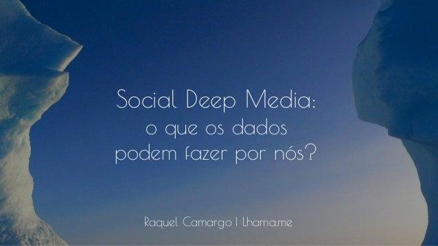 Social Deep Media: o que os dados podem fazer por nós? Raquel Camargo | Lhama.me