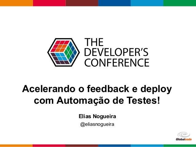 Globalcode– Open4education Acelerando o feedback e deploy com Automação de Testes! Elias Nogueira @eliasnogueira
