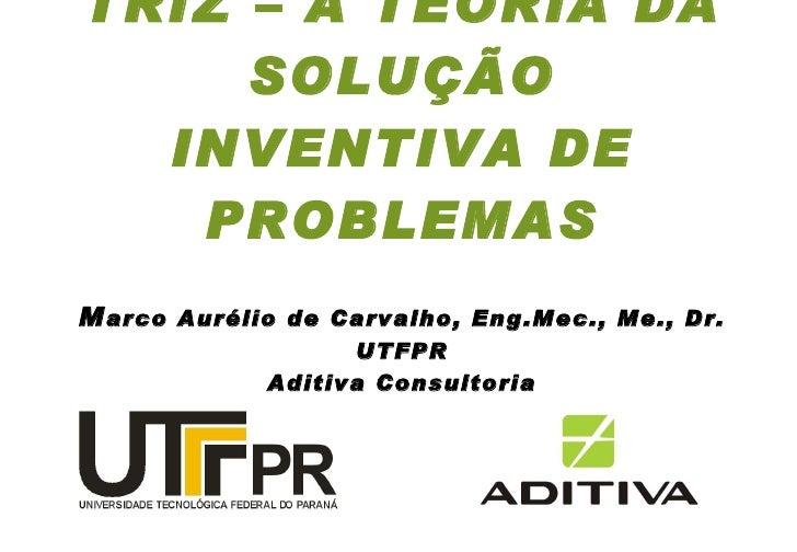 TRIZ – A TEORIA DA SOLUÇÃO INVENTIVA DE PROBLEMAS M arco Aurélio de Carvalho, Eng.Mec., Me., Dr.  UTFPR  Aditiva Consultoria