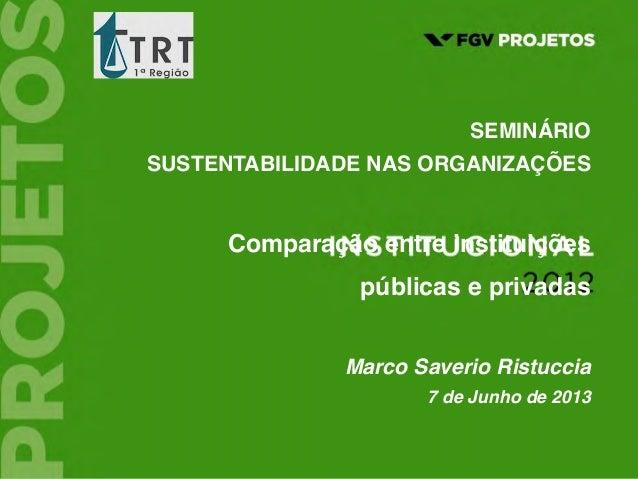 1  SEMINÁRIO SUSTENTABILIDADE NAS ORGANIZAÇÕES Comparação entre instituições públicas e privadas Marco Saverio Ristuccia ...