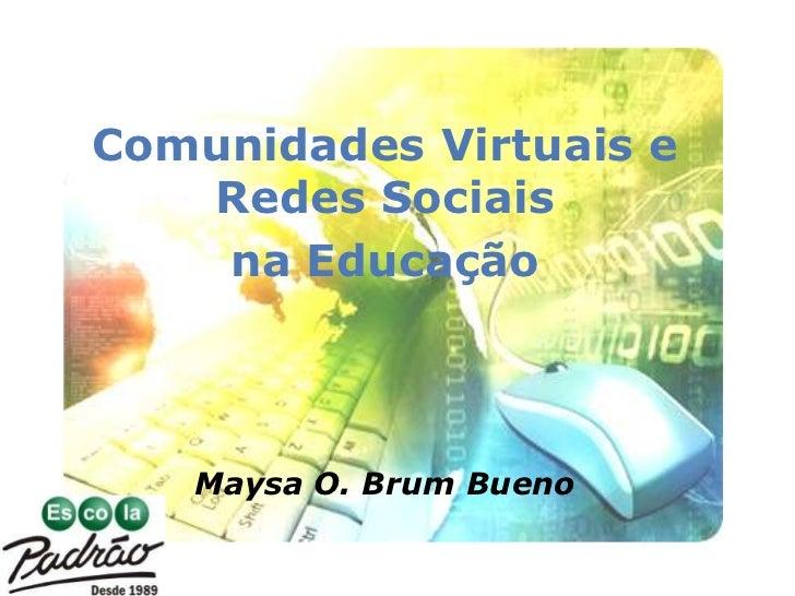Comunidades Virtuais e Redes Sociais <br />na Educação<br />Maysa O. Brum Bueno<br />