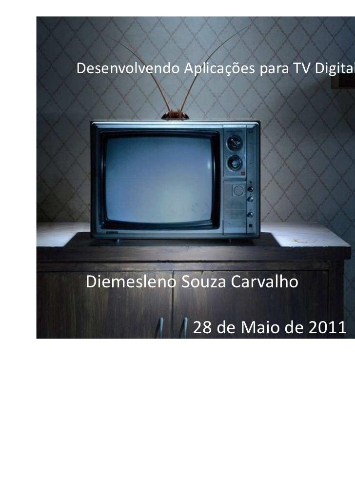 Desenvolvendo Aplicações para TV Digital Interativa Diemesleno Souza Carvalho                 28 de Maio de 2011
