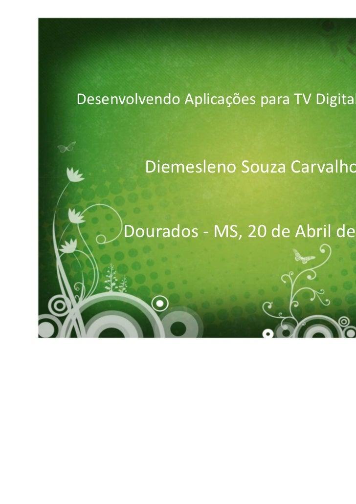 Desenvolvendo Aplicações para TV Digital Interativa         Diemesleno Souza Carvalho      Dourados - MS, 20 de Abril de 2...