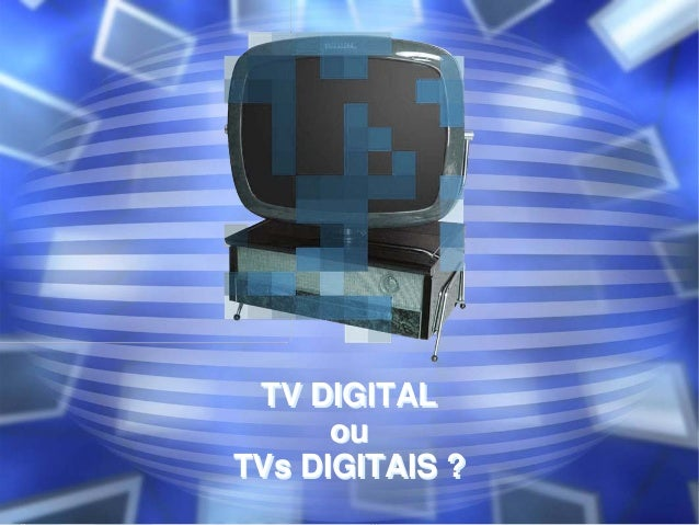 TV DIGITAL ou TVs DIGITAIS ? TV DIGITAL ou TVs DIGITAIS ?
