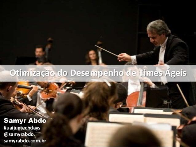 Otimização do Desempenho de Times Ágeis  Samyr Abdo #uaijugtechdays @samyrabdo samyrabdo.com.br
