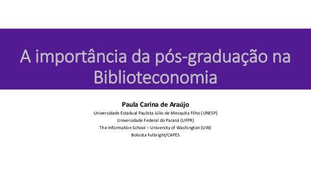 A importância da pós-graduação na Biblioteconomia Paula Carina de Araújo Universidade Estadual Paulista Júlio de Mesquita ...