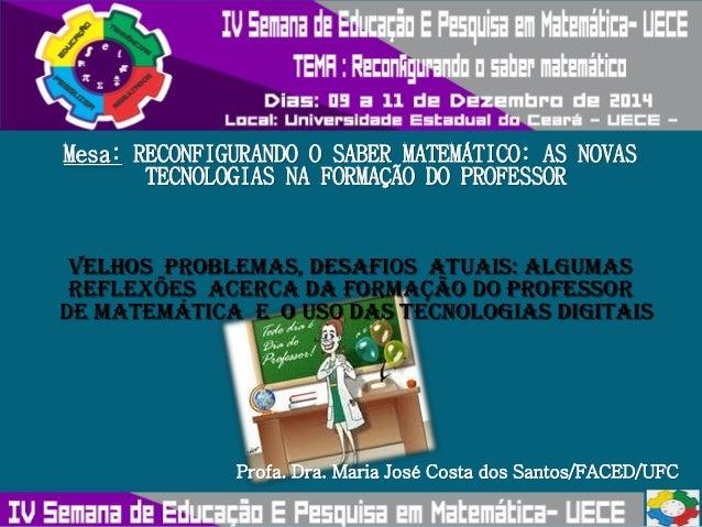 Mesa: RECONFIGURANDO O SABER MATEMÁTICO: AS NOVAS  TECNOLOGIAS NA FORMAÇÃO DO PROFESSOR  VELHOS PROBLEMAS, DESAFIOS ATUAIS...