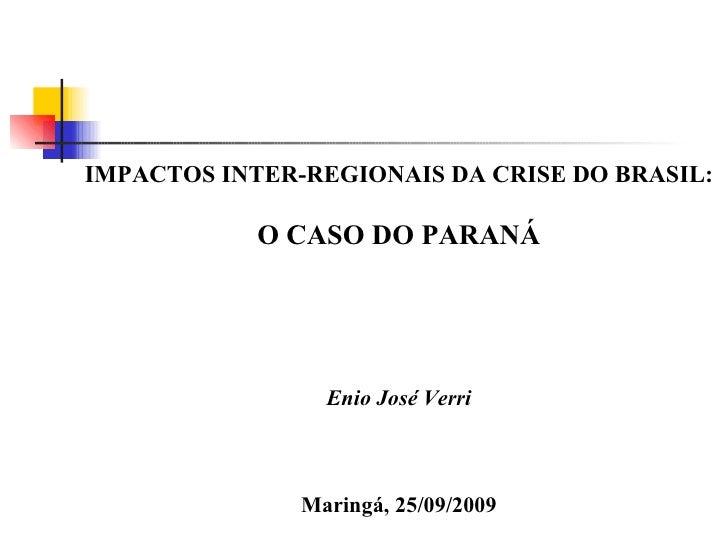IMPACTOS INTER-REGIONAIS DA CRISE DO BRASIL: O CASO DO PARANÁ Enio José Verri Maringá, 25/09/2009