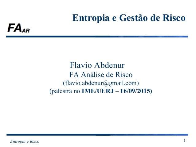 Entropia e Risco 1 Entropia e Gestão de Risco Flavio Abdenur FA Análise de Risco (flavio.abdenur@gmail.com) (palestra no I...