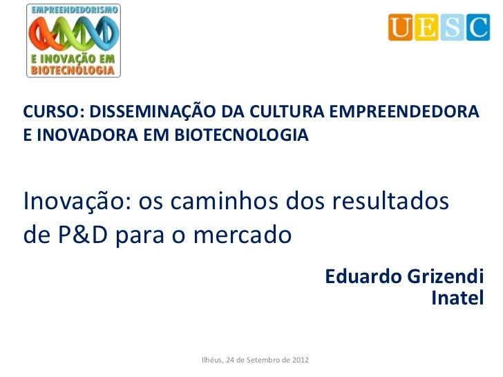 CURSO: DISSEMINAÇÃO DA CULTURA EMPREENDEDORAE INOVADORA EM BIOTECNOLOGIAInovação: os caminhos dos resultadosde P&D para o ...