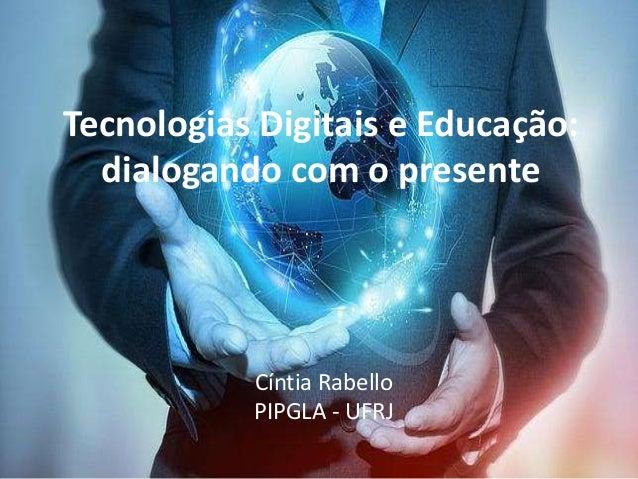 Tecnologias Digitais e Educação: dialogando com o presente Cíntia Rabello PIPGLA - UFRJ