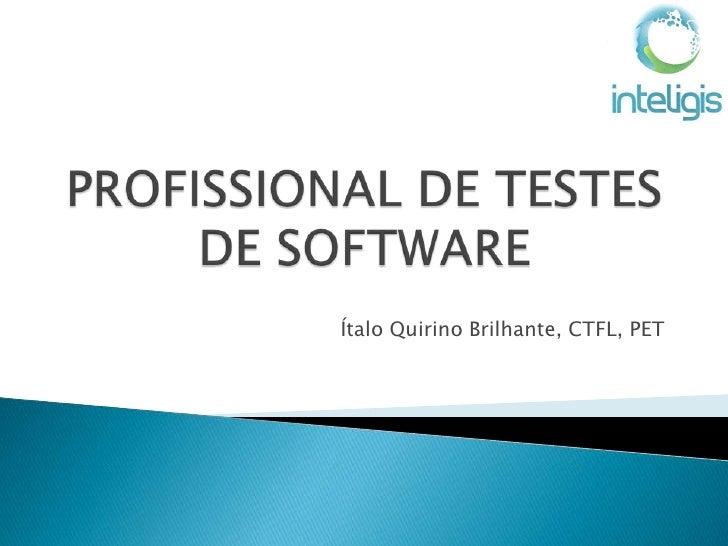 PROFISSIONAL DE TESTES DE SOFTWARE<br />ÍtaloQuirinoBrilhante, CTFL, PET<br />