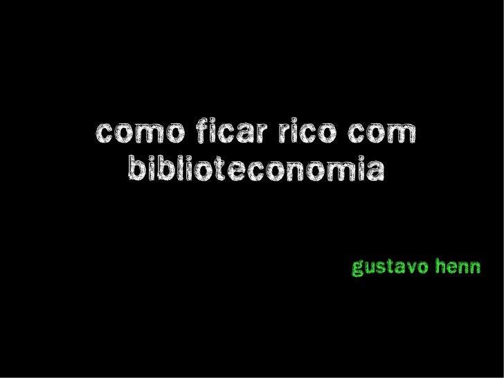 Como ficar rico com   Biblioteconomia                 Gustavo Henn
