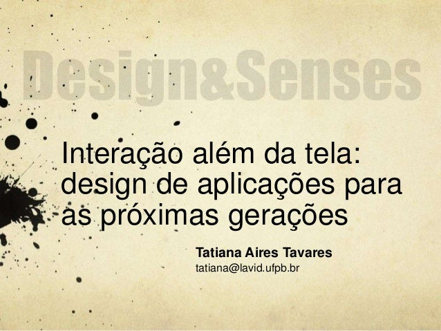 Interação além da tela:  design de aplicações para  as próximas gerações  Tatiana Aires Tavares  tatiana@lavid.ufpb.br