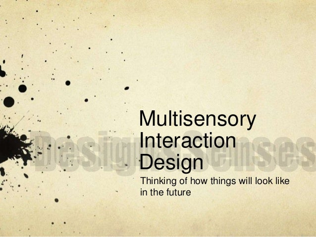 Multisensory  Interaction  Design  Thinking of how things will look like  in the future