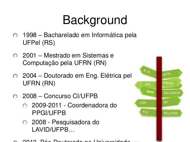Background  1998 – Bacharelado em Informática pela  UFPel (RS)  2001 – Mestrado em Sistemas e  Computação pela UFRN (RN)  ...