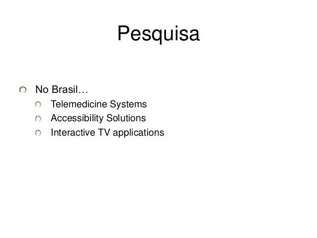 No Brasil…  Pesquisa  Telemedicine Systems  Accessibility Solutions  Interactive TV applications