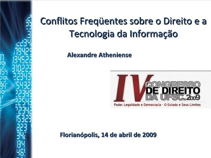 Conflitos Freqüentes sobre o Direito e a Tecnologia da Informação Alexandre Atheniense Florianópolis, 14 de abril de 2009