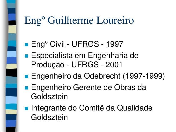 Engº Guilherme Loureiro   Engº Civil - UFRGS - 1997   Especialista em Engenharia de    Produção - UFRGS - 2001   Engenh...